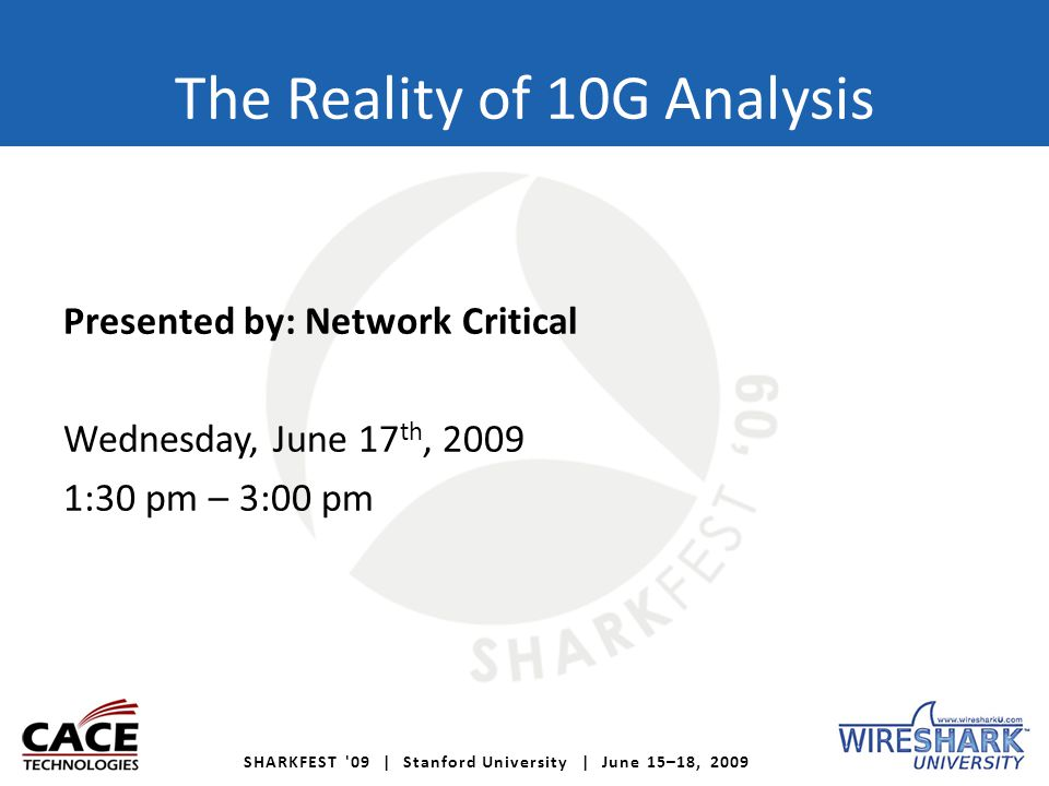 SHARKFEST '09 | Stanford University | June 15–18, 2009 The Reality of 10G Analysis Presented by: Network Critical Wednesday, June 17 th, 2009 1:30 pm