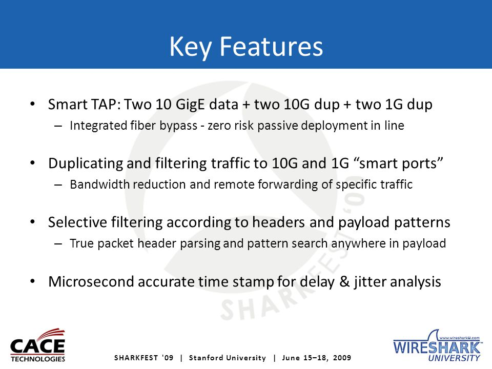 SHARKFEST '09 | Stanford University | June 15–18, 2009 Key Features Smart TAP: Two 10 GigE data + two 10G dup + two 1G dup – Integrated fiber bypass -