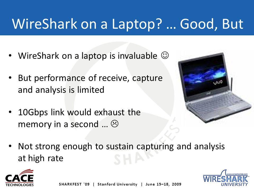 SHARKFEST '09 | Stanford University | June 15–18, 2009 WireShark on a Laptop? … Good, But WireShark on a laptop is invaluable But performance of recei