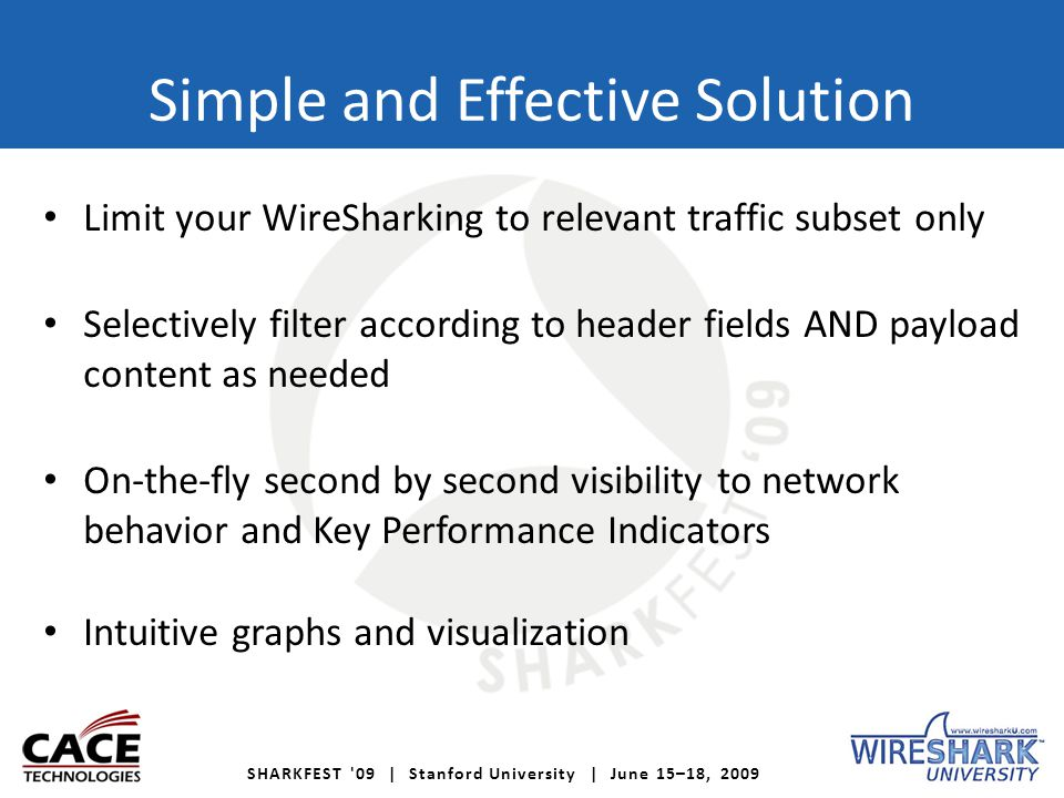 SHARKFEST 09 | Stanford University | June 15–18, 2009 Simple and Effective Solution Limit your WireSharking to relevant traffic subset only Selectively filter according to header fields AND payload content as needed On-the-fly second by second visibility to network behavior and Key Performance Indicators Intuitive graphs and visualization