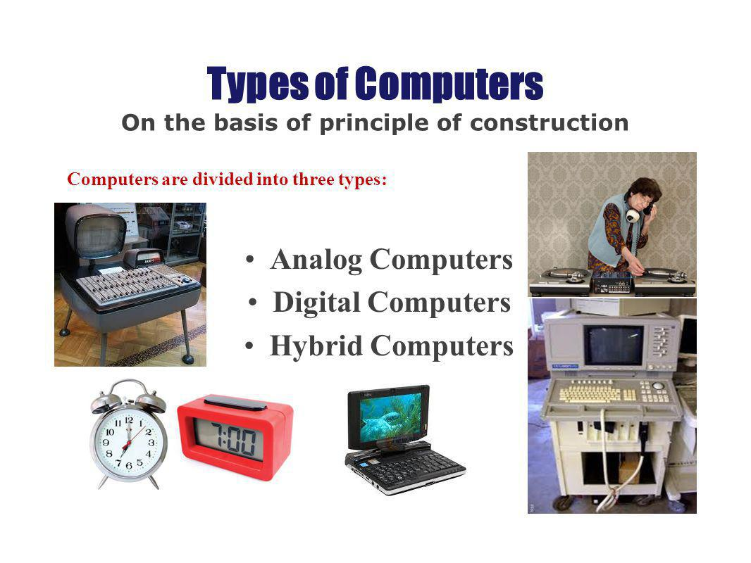 Types of Computers On the basis of principle of construction Computers are divided into three types: Analog Computers Digital Computers Hybrid Compute