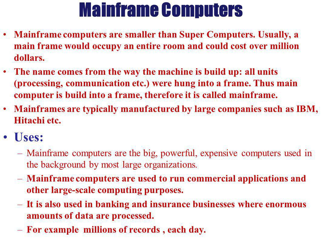 Mainframe Computers Mainframe computers are smaller than Super Computers. Usually, a main frame would occupy an entire room and could cost over millio