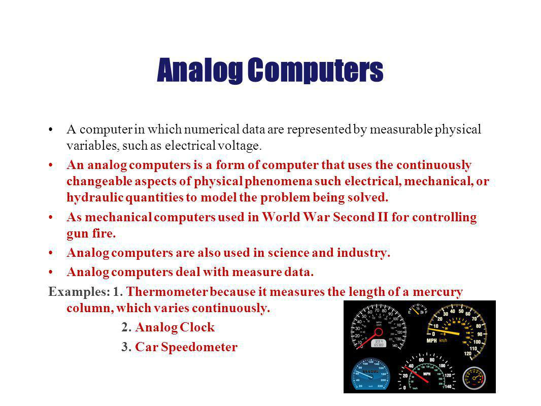 Analog Computers A computer in which numerical data are represented by measurable physical variables, such as electrical voltage. An analog computers