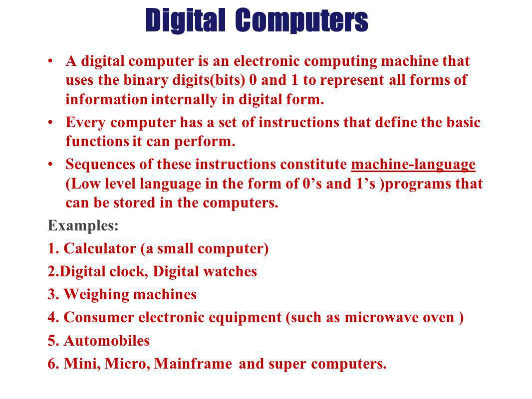 Digital Computers A digital computer is an electronic computing machine that uses the binary digits(bits) 0 and 1 to represent all forms of informatio