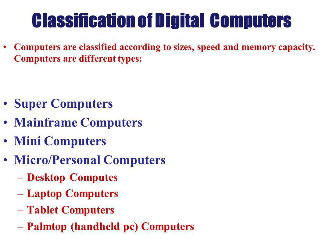 Classification of Digital Computers Computers are classified according to sizes, speed and memory capacity. Computers are different types: Super Compu