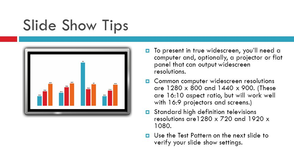 Slide Show Tips To present in true widescreen, youll need a computer and, optionally, a projector or flat panel that can output widescreen resolutions
