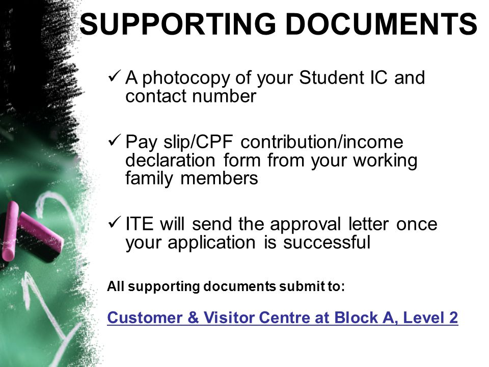A photocopy of your Student IC and contact number Pay slip/CPF contribution/income declaration form from your working family members ITE will send the approval letter once your application is successful All supporting documents submit to: Customer & Visitor Centre at Block A, Level 2 SUPPORTING DOCUMENTS