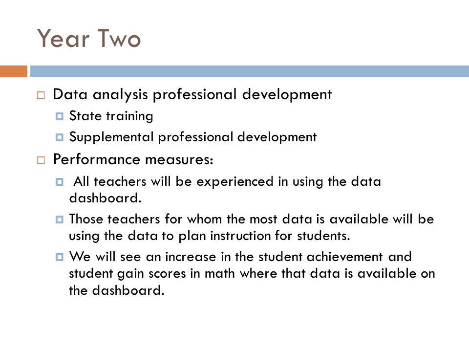 Year Two Data analysis professional development State training Supplemental professional development Performance measures: All teachers will be experienced in using the data dashboard.