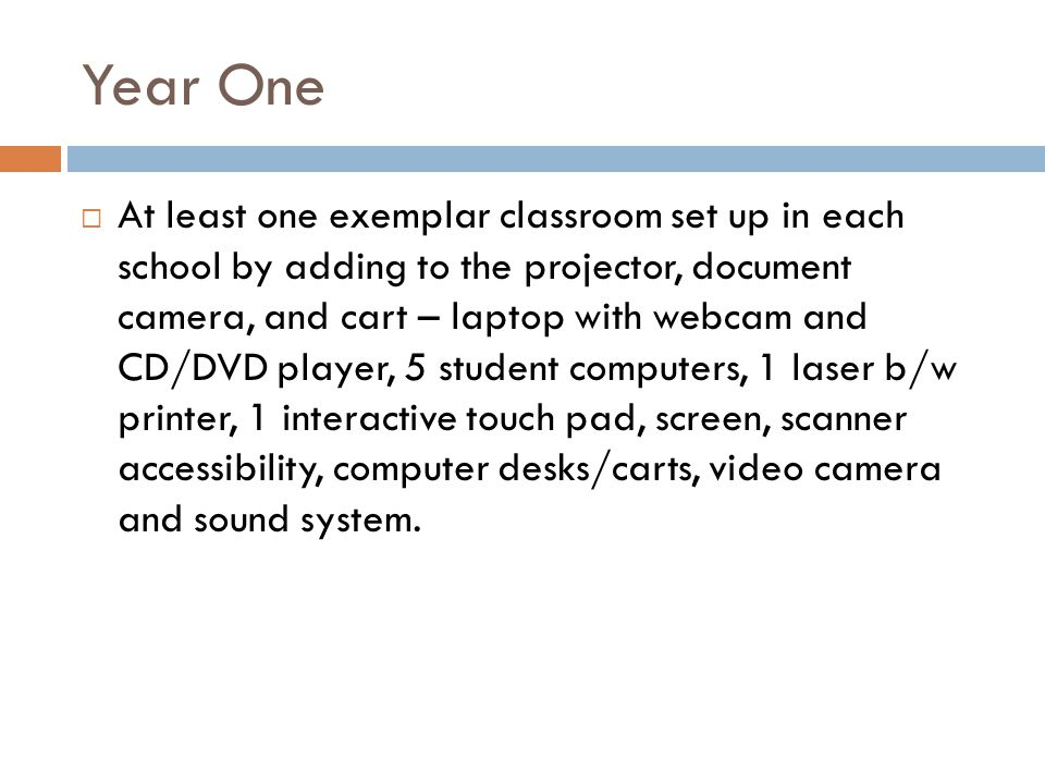 Year One At least one exemplar classroom set up in each school by adding to the projector, document camera, and cart – laptop with webcam and CD/DVD player, 5 student computers, 1 laser b/w printer, 1 interactive touch pad, screen, scanner accessibility, computer desks/carts, video camera and sound system.
