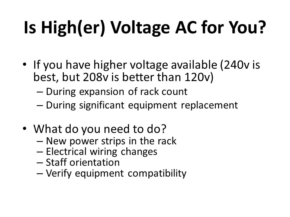 Is High(er) Voltage AC for You? If you have higher voltage available (240v is best, but 208v is better than 120v) – During expansion of rack count – D