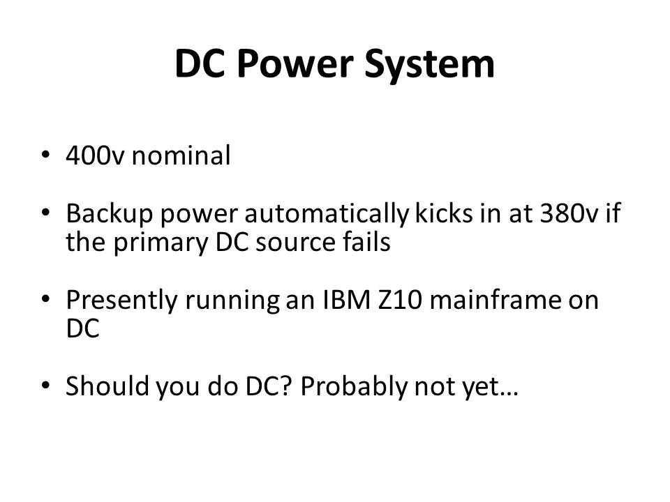DC Power System 400v nominal Backup power automatically kicks in at 380v if the primary DC source fails Presently running an IBM Z10 mainframe on DC Should you do DC.