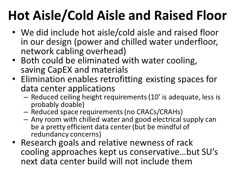 Hot Aisle/Cold Aisle and Raised Floor We did include hot aisle/cold aisle and raised floor in our design (power and chilled water underfloor, network cabling overhead) Both could be eliminated with water cooling, saving CapEX and materials Elimination enables retrofitting existing spaces for data center applications – Reduced ceiling height requirements (10 is adequate, less is probably doable) – Reduced space requirements (no CRACs/CRAHs) – Any room with chilled water and good electrical supply can be a pretty efficient data center (but be mindful of redundancy concerns) Research goals and relative newness of rack cooling approaches kept us conservative…but SUs next data center build will not include them