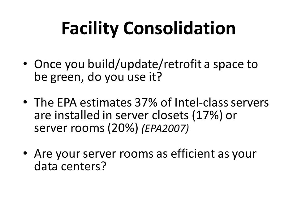 Facility Consolidation Once you build/update/retrofit a space to be green, do you use it? The EPA estimates 37% of Intel-class servers are installed i