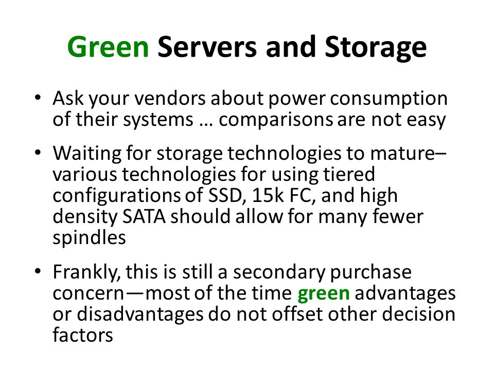 Green Servers and Storage Ask your vendors about power consumption of their systems … comparisons are not easy Waiting for storage technologies to mat