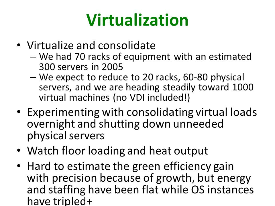 Virtualization Virtualize and consolidate – We had 70 racks of equipment with an estimated 300 servers in 2005 – We expect to reduce to 20 racks, 60-80 physical servers, and we are heading steadily toward 1000 virtual machines (no VDI included!) Experimenting with consolidating virtual loads overnight and shutting down unneeded physical servers Watch floor loading and heat output Hard to estimate the green efficiency gain with precision because of growth, but energy and staffing have been flat while OS instances have tripled+