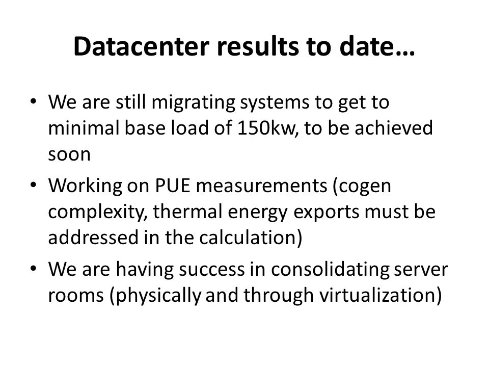 Datacenter results to date… We are still migrating systems to get to minimal base load of 150kw, to be achieved soon Working on PUE measurements (cogen complexity, thermal energy exports must be addressed in the calculation) We are having success in consolidating server rooms (physically and through virtualization)