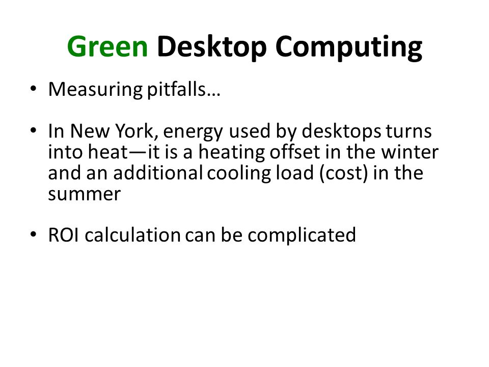 Green Desktop Computing Measuring pitfalls… In New York, energy used by desktops turns into heatit is a heating offset in the winter and an additional cooling load (cost) in the summer ROI calculation can be complicated
