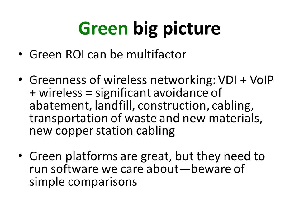 Green big picture Green ROI can be multifactor Greenness of wireless networking: VDI + VoIP + wireless = significant avoidance of abatement, landfill, construction, cabling, transportation of waste and new materials, new copper station cabling Green platforms are great, but they need to run software we care aboutbeware of simple comparisons
