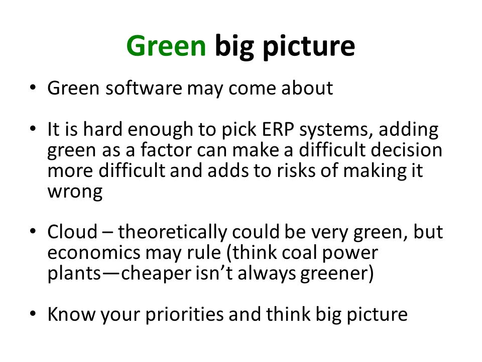 Green big picture Green software may come about It is hard enough to pick ERP systems, adding green as a factor can make a difficult decision more difficult and adds to risks of making it wrong Cloud – theoretically could be very green, but economics may rule (think coal power plantscheaper isnt always greener) Know your priorities and think big picture