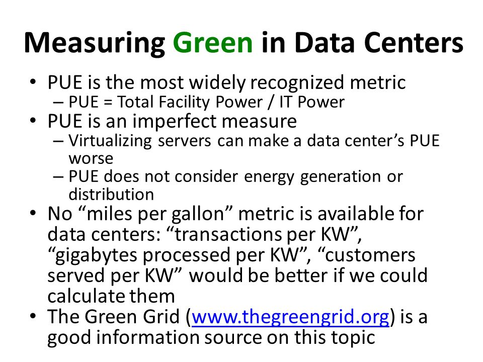 Measuring Green in Data Centers PUE is the most widely recognized metric – PUE = Total Facility Power / IT Power PUE is an imperfect measure – Virtualizing servers can make a data centers PUE worse – PUE does not consider energy generation or distribution No miles per gallon metric is available for data centers: transactions per KW, gigabytes processed per KW, customers served per KW would be better if we could calculate them The Green Grid (www.thegreengrid.org) is a good information source on this topicwww.thegreengrid.org