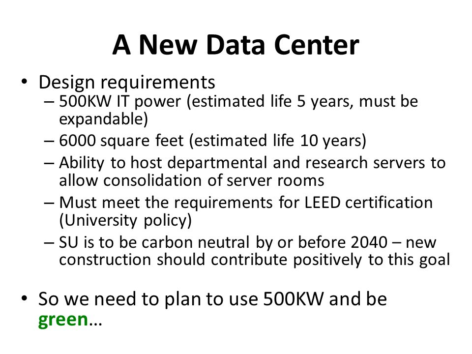 A New Data Center Design requirements – 500KW IT power (estimated life 5 years, must be expandable) – 6000 square feet (estimated life 10 years) – Ability to host departmental and research servers to allow consolidation of server rooms – Must meet the requirements for LEED certification (University policy) – SU is to be carbon neutral by or before 2040 – new construction should contribute positively to this goal So we need to plan to use 500KW and be green…