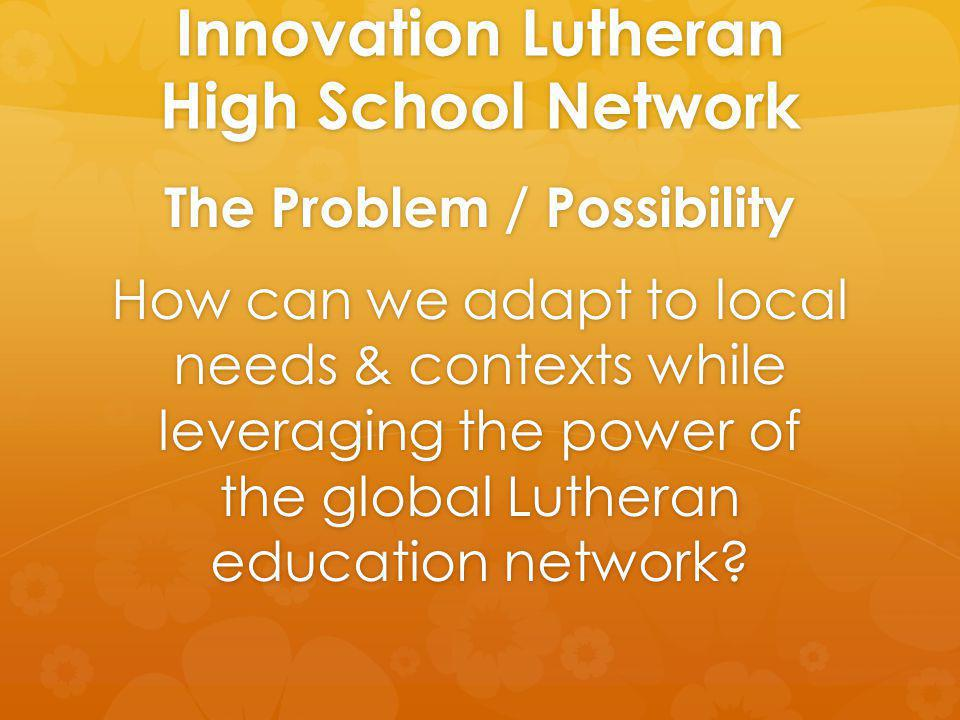 Innovation Lutheran High School Network The Problem / Possibility How can we adapt to local needs & contexts while leveraging the power of the global Lutheran education network