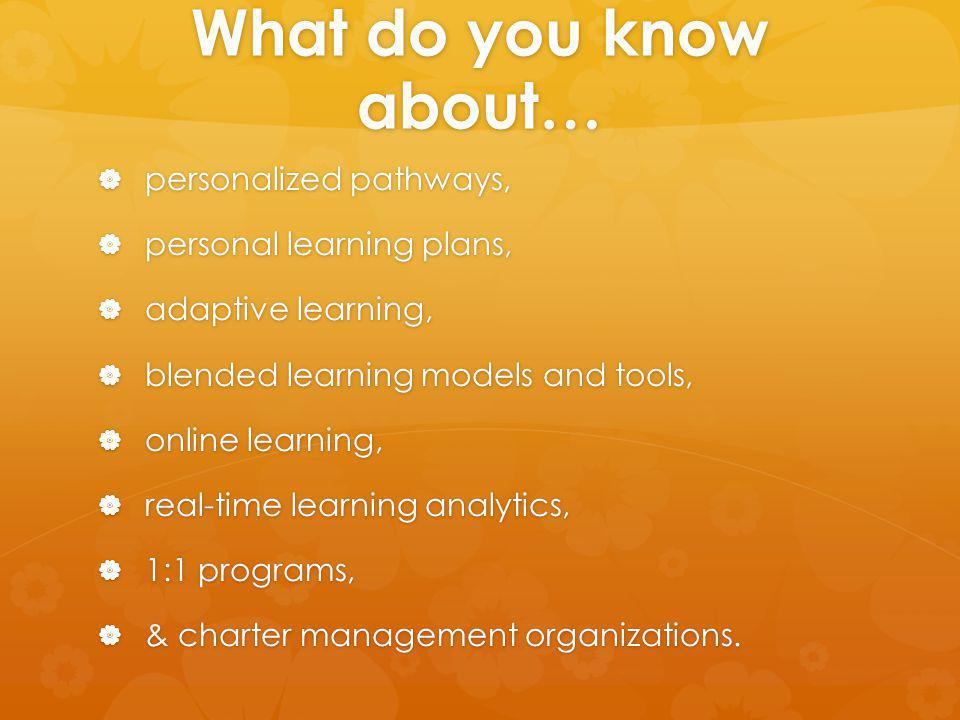 What do you know about… personalized pathways, personalized pathways, personal learning plans, personal learning plans, adaptive learning, adaptive learning, blended learning models and tools, blended learning models and tools, online learning, online learning, real-time learning analytics, real-time learning analytics, 1:1 programs, 1:1 programs, & charter management organizations.