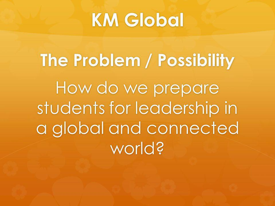 KM Global The Problem / Possibility How do we prepare students for leadership in a global and connected world