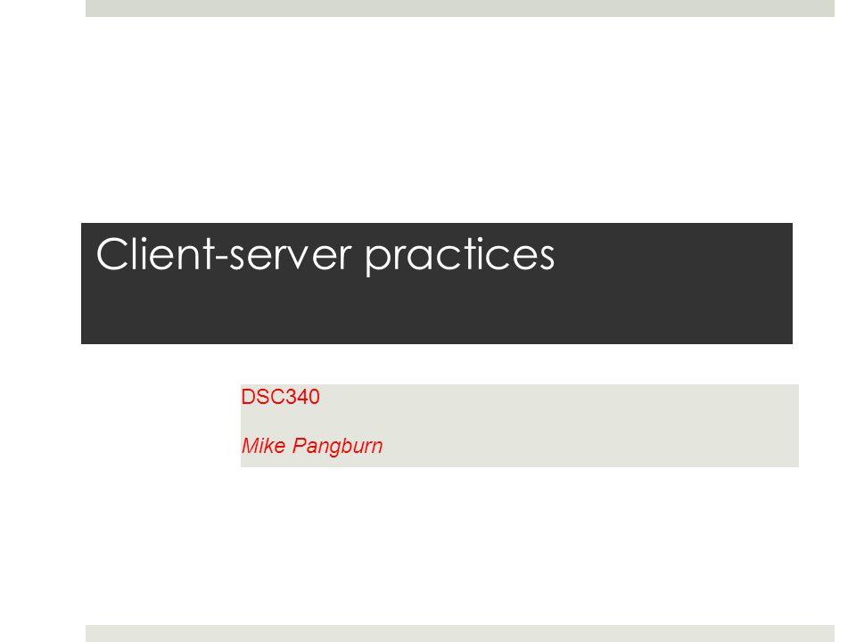 Client-server practices DSC340 Mike Pangburn