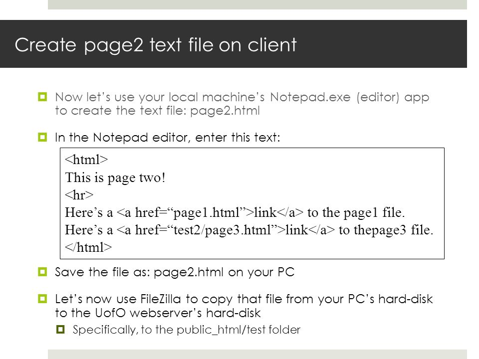 Create page2 text file on client Now lets use your local machines Notepad.exe (editor) app to create the text file: page2.html In the Notepad editor, enter this text: Save the file as: page2.html on your PC Lets now use FileZilla to copy that file from your PCs hard-disk to the UofO webservers hard-disk Specifically, to the public_html/test folder This is page two.