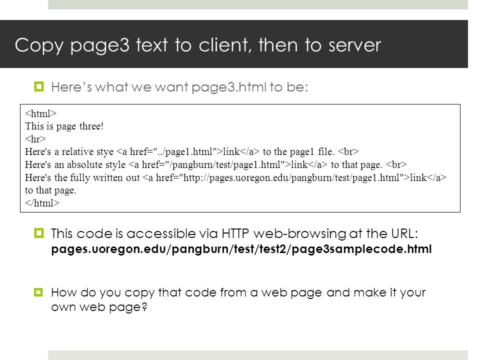 Copy page3 text to client, then to server Heres what we want page3.html to be: This code is accessible via HTTP web-browsing at the URL: pages.uoregon.edu/pangburn/test/test2/page3samplecode.html How do you copy that code from a web page and make it your own web page.
