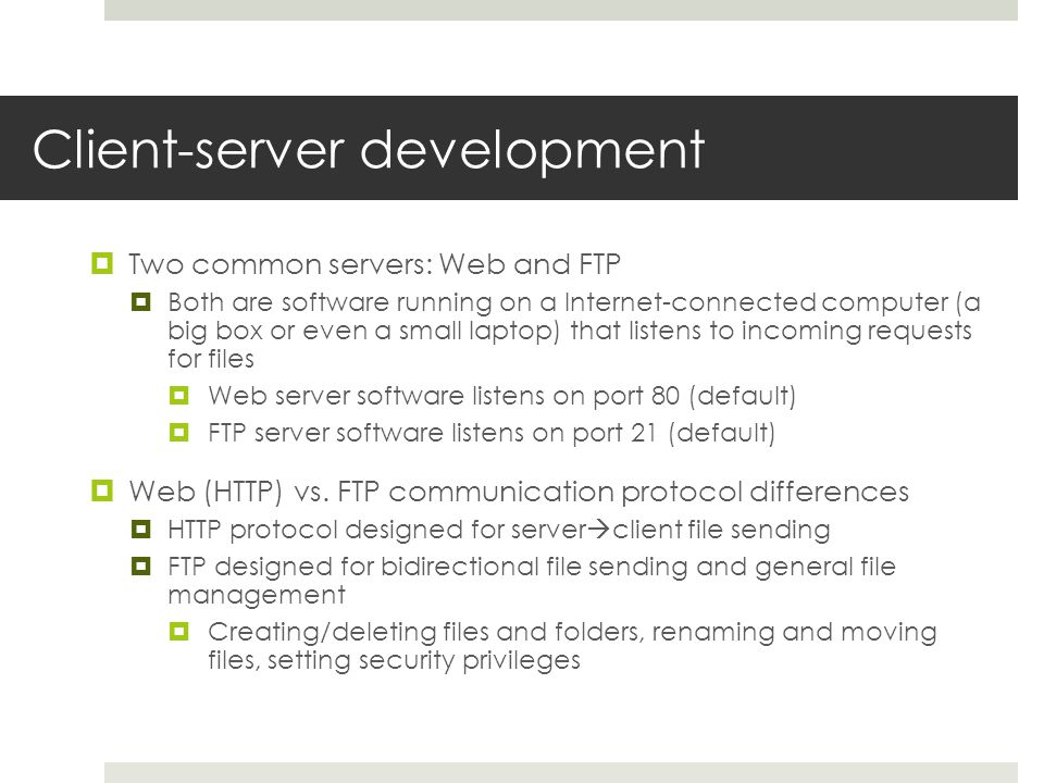Client-server development Two common servers: Web and FTP Both are software running on a Internet-connected computer (a big box or even a small laptop) that listens to incoming requests for files Web server software listens on port 80 (default) FTP server software listens on port 21 (default) Web (HTTP) vs.