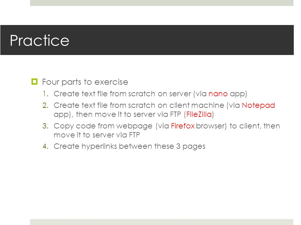 Practice Four parts to exercise 1.Create text file from scratch on server (via nano app) 2.Create text file from scratch on client machine (via Notepad app), then move it to server via FTP (FileZilla) 3.Copy code from webpage (via Firefox browser) to client, then move it to server via FTP 4.Create hyperlinks between these 3 pages