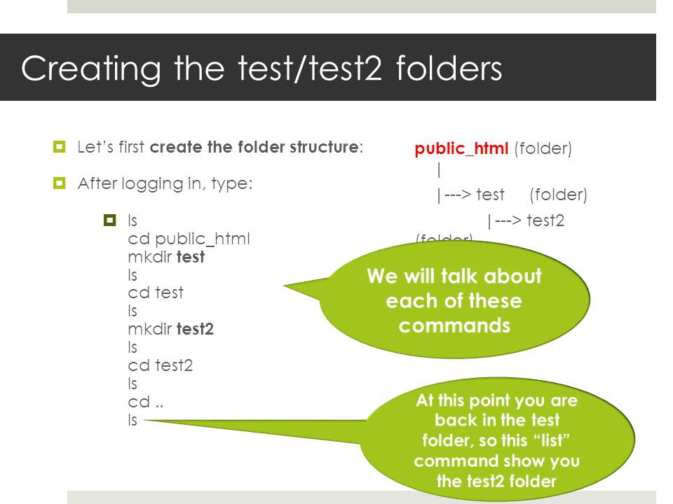 Creating the test/test2 folders Lets first create the folder structure : After logging in, type: ls cd public_html mkdir test ls cd test ls mkdir test2 ls cd test2 ls cd..