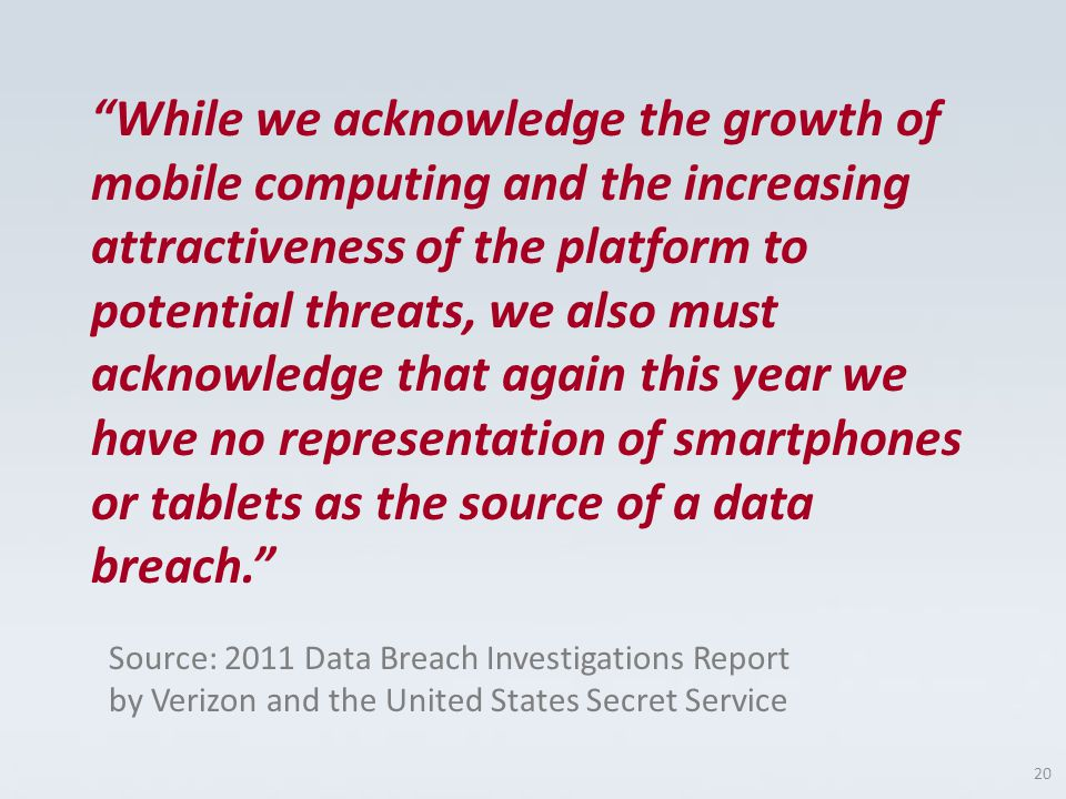 While we acknowledge the growth of mobile computing and the increasing attractiveness of the platform to potential threats, we also must acknowledge that again this year we have no representation of smartphones or tablets as the source of a data breach.