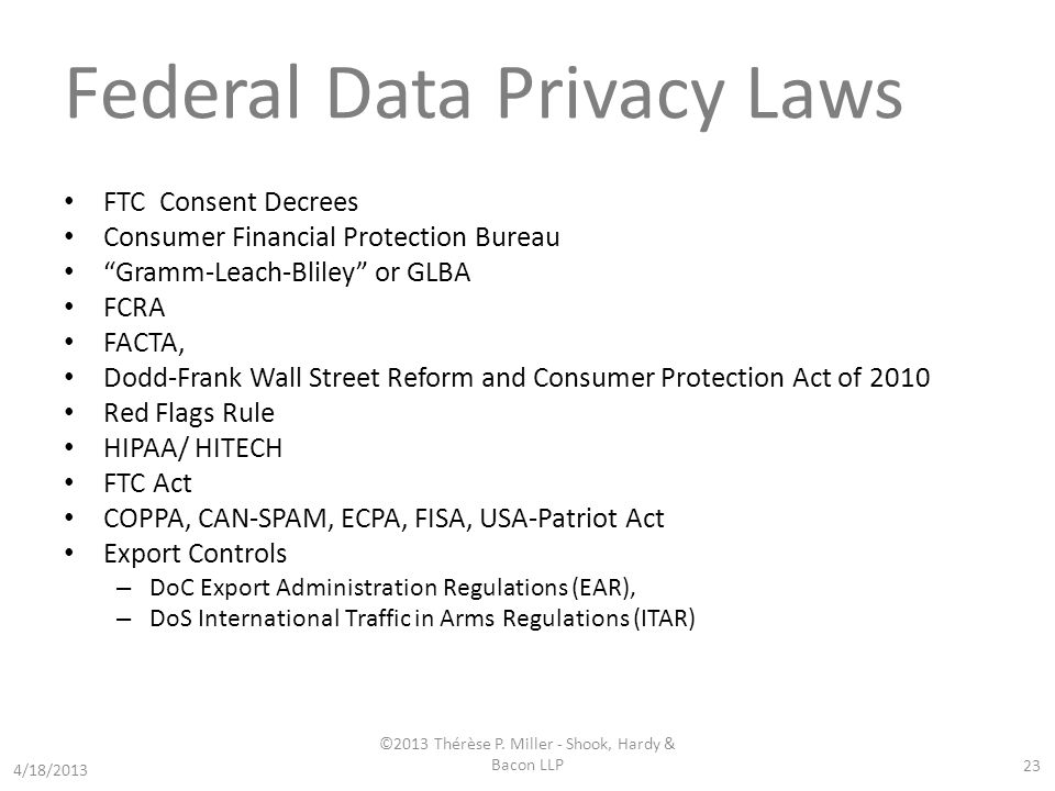 Federal Data Privacy Laws FTC Consent Decrees Consumer Financial Protection Bureau Gramm-Leach-Bliley or GLBA FCRA FACTA, Dodd-Frank Wall Street Reform and Consumer Protection Act of 2010 Red Flags Rule HIPAA/ HITECH FTC Act COPPA, CAN-SPAM, ECPA, FISA, USA-Patriot Act Export Controls – DoC Export Administration Regulations (EAR), – DoS International Traffic in Arms Regulations (ITAR) 23 4/18/2013 ©2013 Thérèse P.