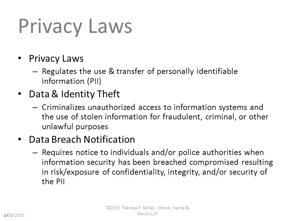 Privacy Laws – Regulates the use & transfer of personally identifiable information (PII) Data & Identity Theft – Criminalizes unauthorized access to information systems and the use of stolen information for fraudulent, criminal, or other unlawful purposes Data Breach Notification – Requires notice to individuals and/or police authorities when information security has been breached compromised resulting in risk/exposure of confidentiality, integrity, and/or security of the PII 244/18/2013 ©2013 Thérèse P.