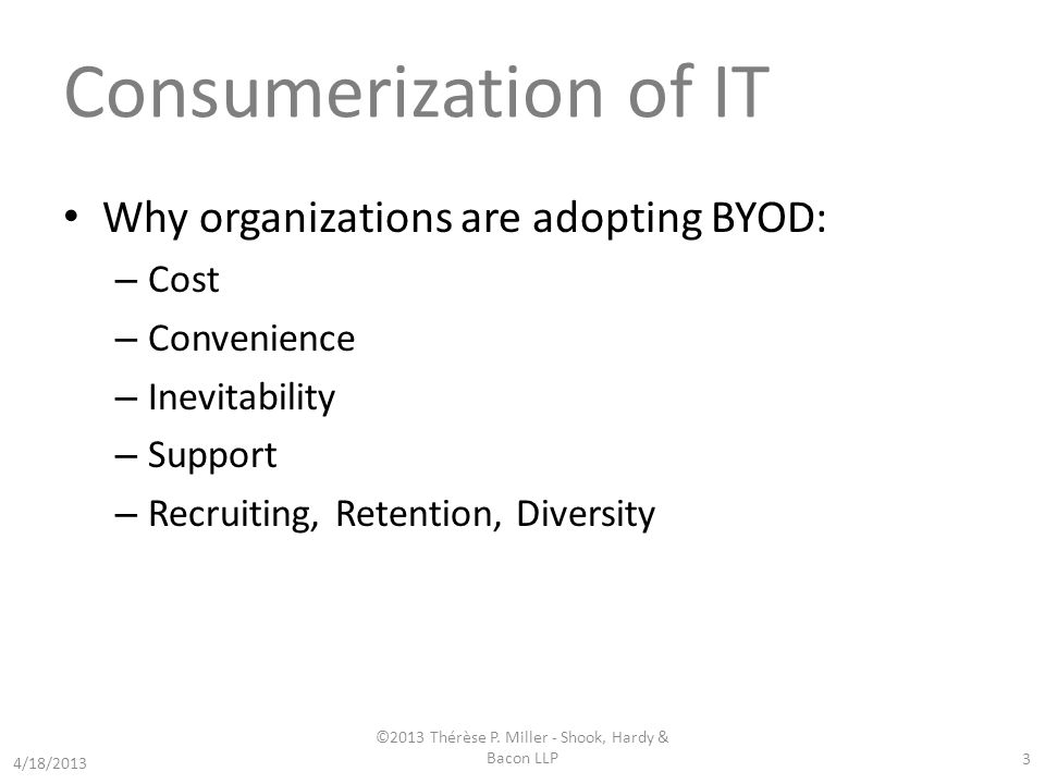 Challenges related to BYOD Data-related – InfoSec – RIM – Privacy – E-Discovery – Protection of Trade Secrets – Employment Issues (temp workers) Behavior-related – Performance – EEOC/Wage & hour – Training – Procedures 4/18/2013 4 ©2013 Thérèse P.