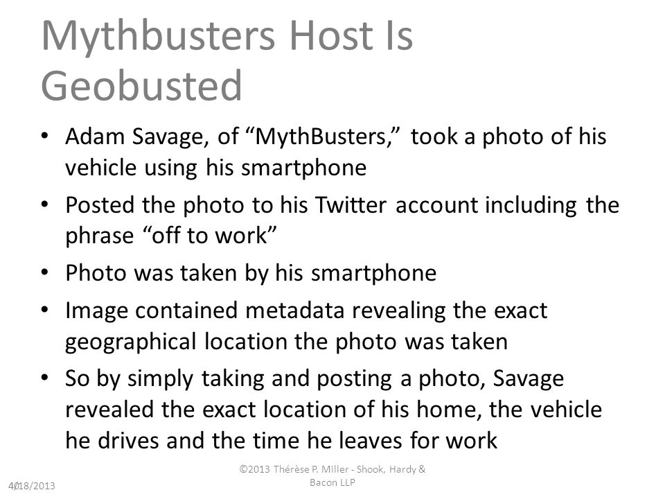 Mythbusters Host Is Geobusted Adam Savage, of MythBusters, took a photo of his vehicle using his smartphone Posted the photo to his Twitter account including the phrase off to work Photo was taken by his smartphone Image contained metadata revealing the exact geographical location the photo was taken So by simply taking and posting a photo, Savage revealed the exact location of his home, the vehicle he drives and the time he leaves for work 404/18/2013 ©2013 Thérèse P.