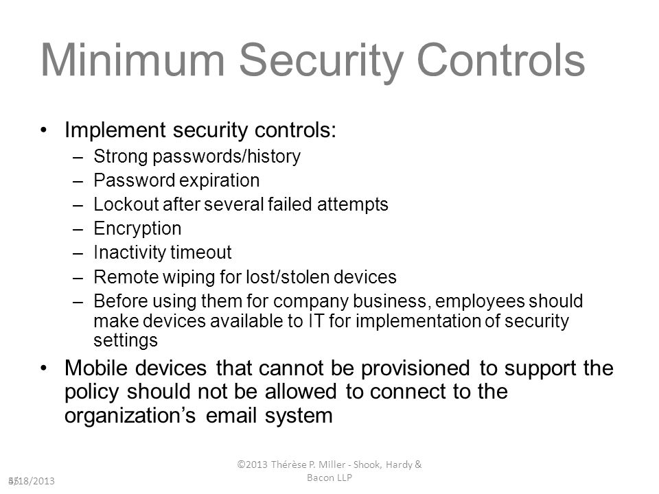 Minimum Security Controls Implement security controls: –Strong passwords/history –Password expiration –Lockout after several failed attempts –Encryption –Inactivity timeout –Remote wiping for lost/stolen devices –Before using them for company business, employees should make devices available to IT for implementation of security settings Mobile devices that cannot be provisioned to support the policy should not be allowed to connect to the organizations email system 554/18/2013 ©2013 Thérèse P.