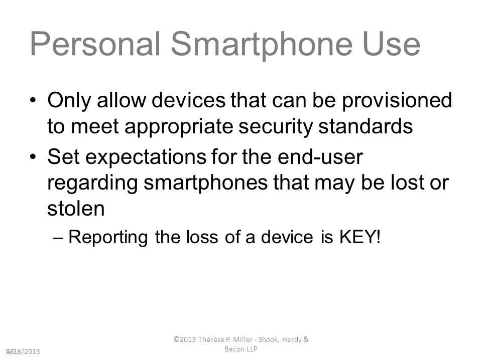 Personal Smartphone Use Only allow devices that can be provisioned to meet appropriate security standards Set expectations for the end-user regarding smartphones that may be lost or stolen –Reporting the loss of a device is KEY.