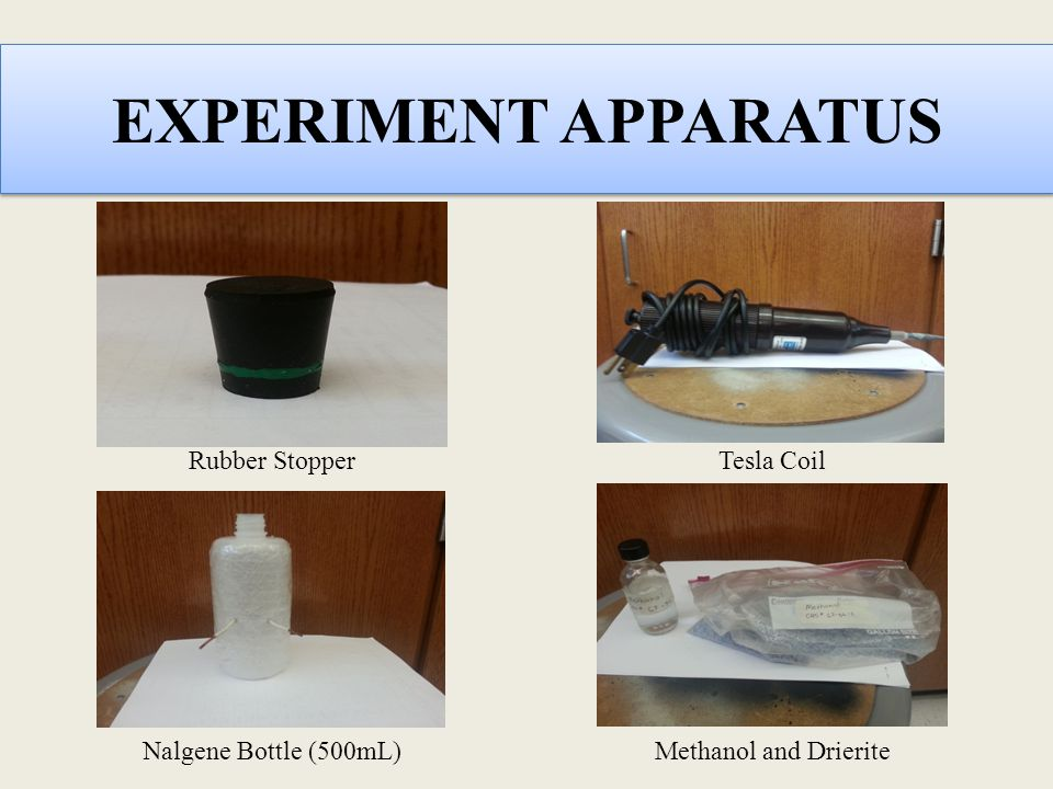 EXPERIMENT APPARATUS Rubber Stopper Methanol and Drierite Nalgene Bottle (500mL) Tesla Coil