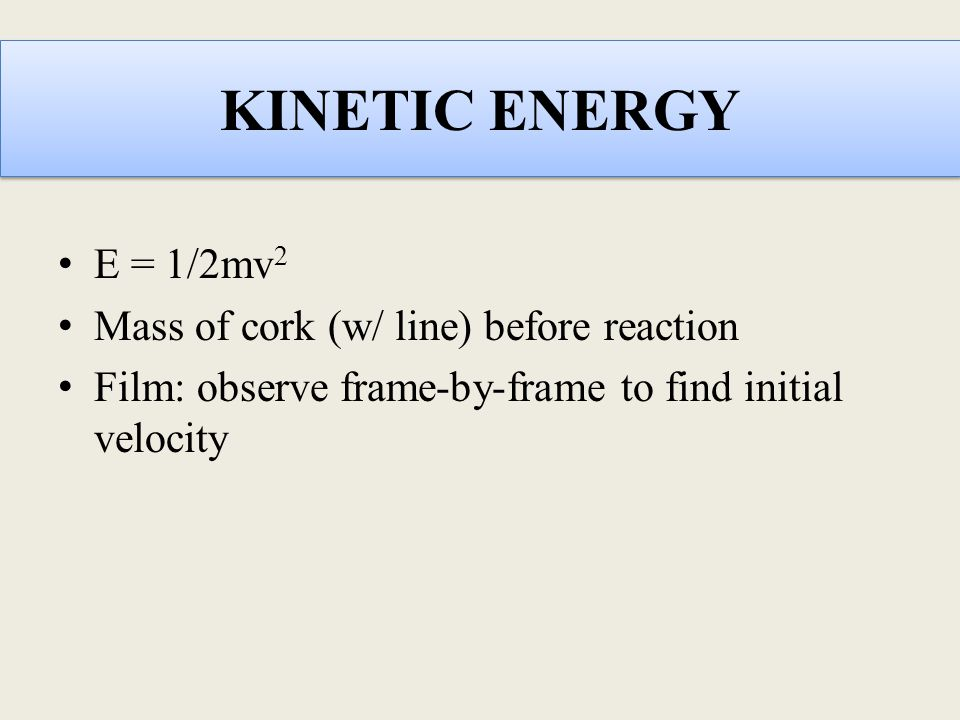 KINETIC ENERGY E = 1/2mv 2 Mass of cork (w/ line) before reaction Film: observe frame-by-frame to find initial velocity