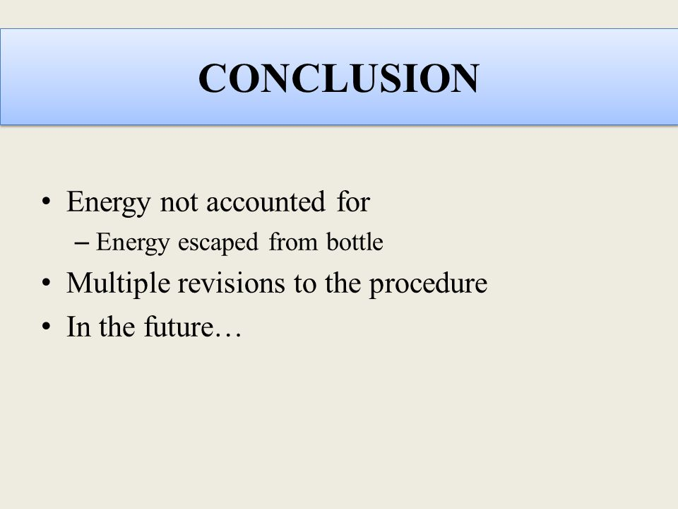 CONCLUSION Energy not accounted for – Energy escaped from bottle Multiple revisions to the procedure In the future…