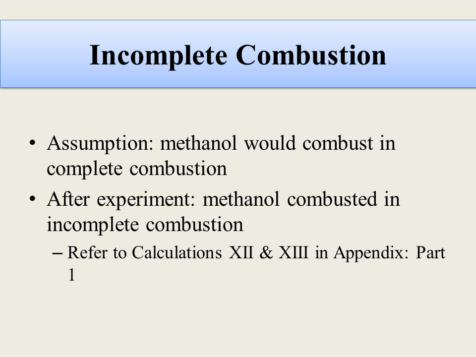 Incomplete Combustion Assumption: methanol would combust in complete combustion After experiment: methanol combusted in incomplete combustion – Refer