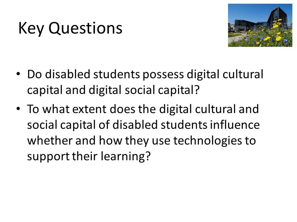 Key Questions Do disabled students possess digital cultural capital and digital social capital.