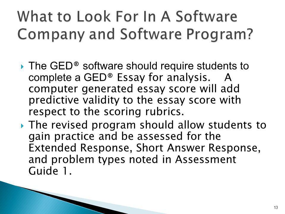 The GED ® software should require students to complete a GED ® Essay for analysis. A computer generated essay score will add predictive validity to th