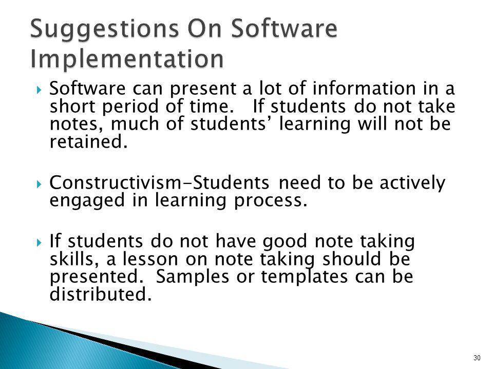 Software can present a lot of information in a short period of time. If students do not take notes, much of students learning will not be retained. Co