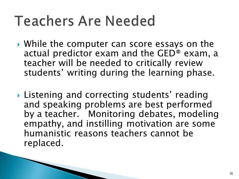 While the computer can score essays on the actual predictor exam and the GED® exam, a teacher will be needed to critically review students writing dur