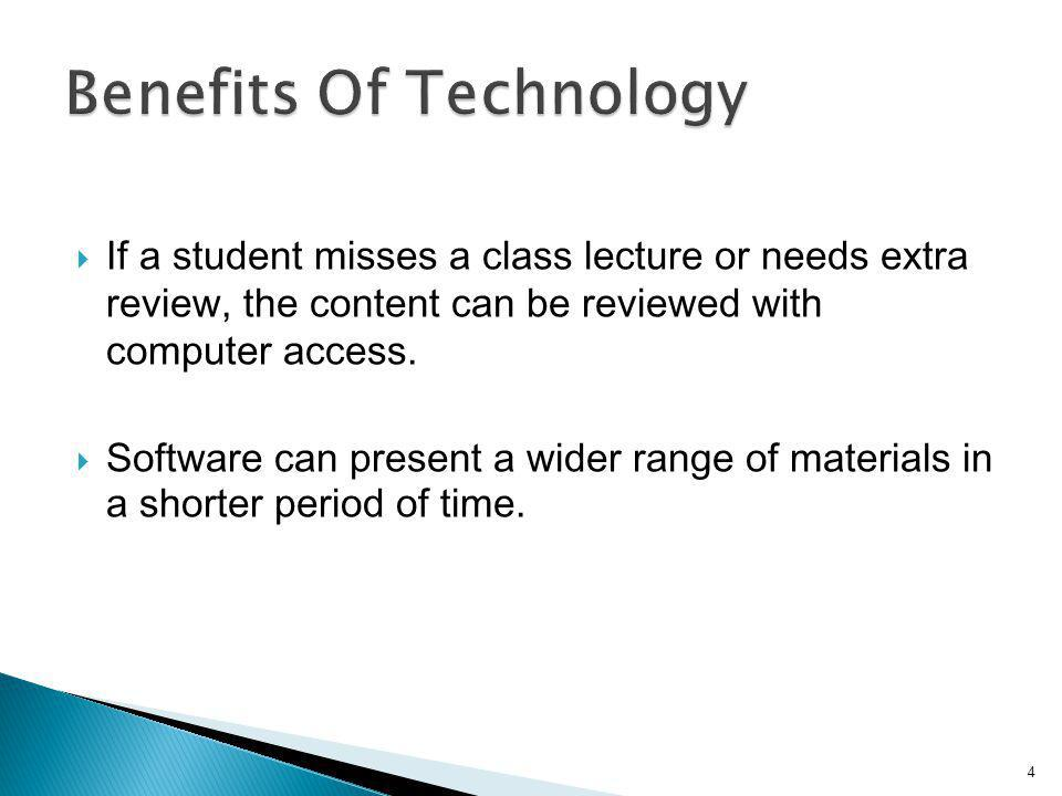 If a student misses a class lecture or needs extra review, the content can be reviewed with computer access. Software can present a wider range of mat